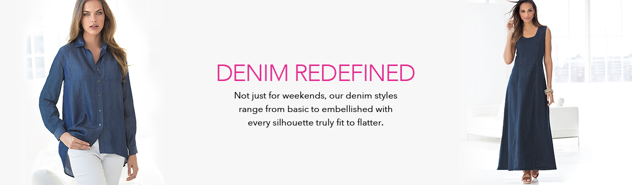Denim Redefined - Not just for weekends, our denim styles range from basic to embellished with every silhouette truly fit to flatter.