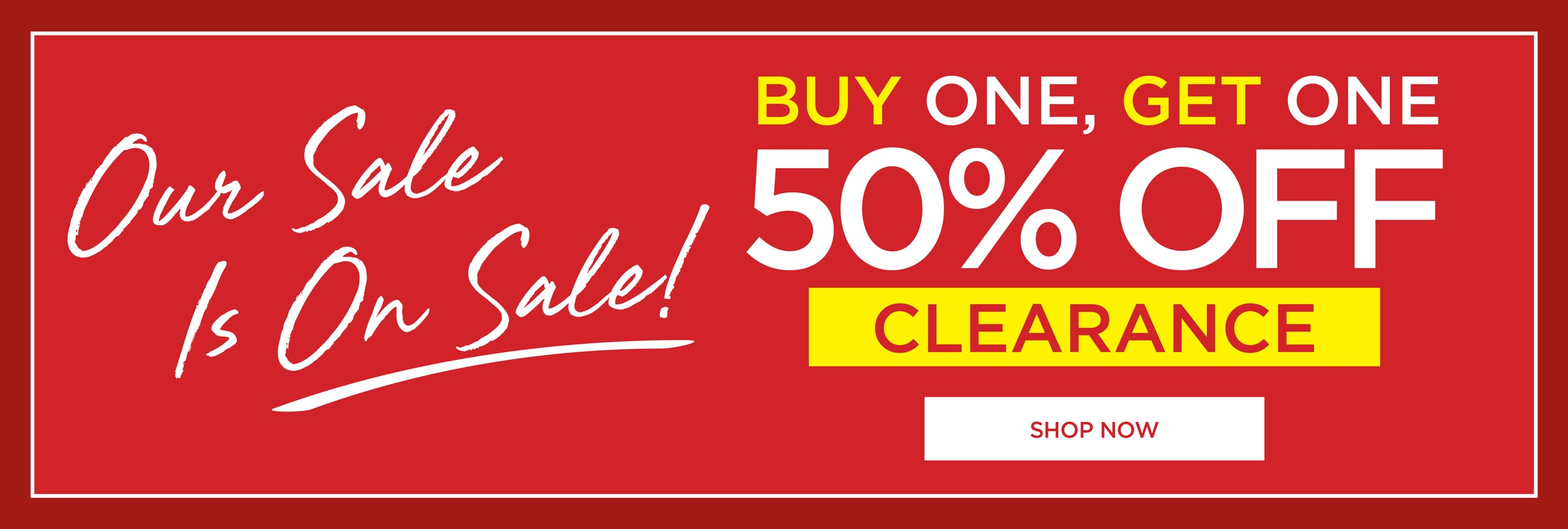Our Sale is ON SALE! Buy One, Get one 50% OFF CLEARANCE - SHOP NOW