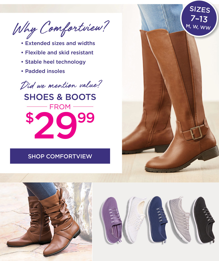 Why Comfortview? • Extended sizes and widths • Flexible and skid resistant • Stable heel technology • Padded insoles -- Did we mention value? Shoes & Boots from $29.99 - SHOP COMFORTVIEW