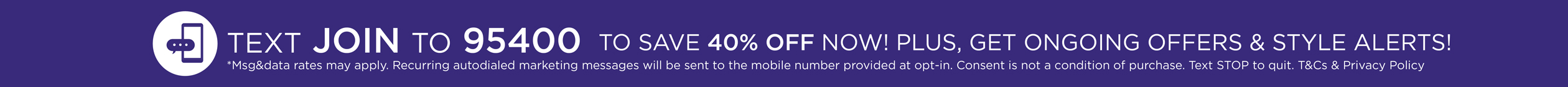 text JOIN to 95400 for exclusive access to speical offers, new arrivals and more. *msg&data rates may apply. Recurring autodialed marketing messages will be sent to the mobile number provided at opt-in. Consent is not a condition of purchase. Text STOP to quit.