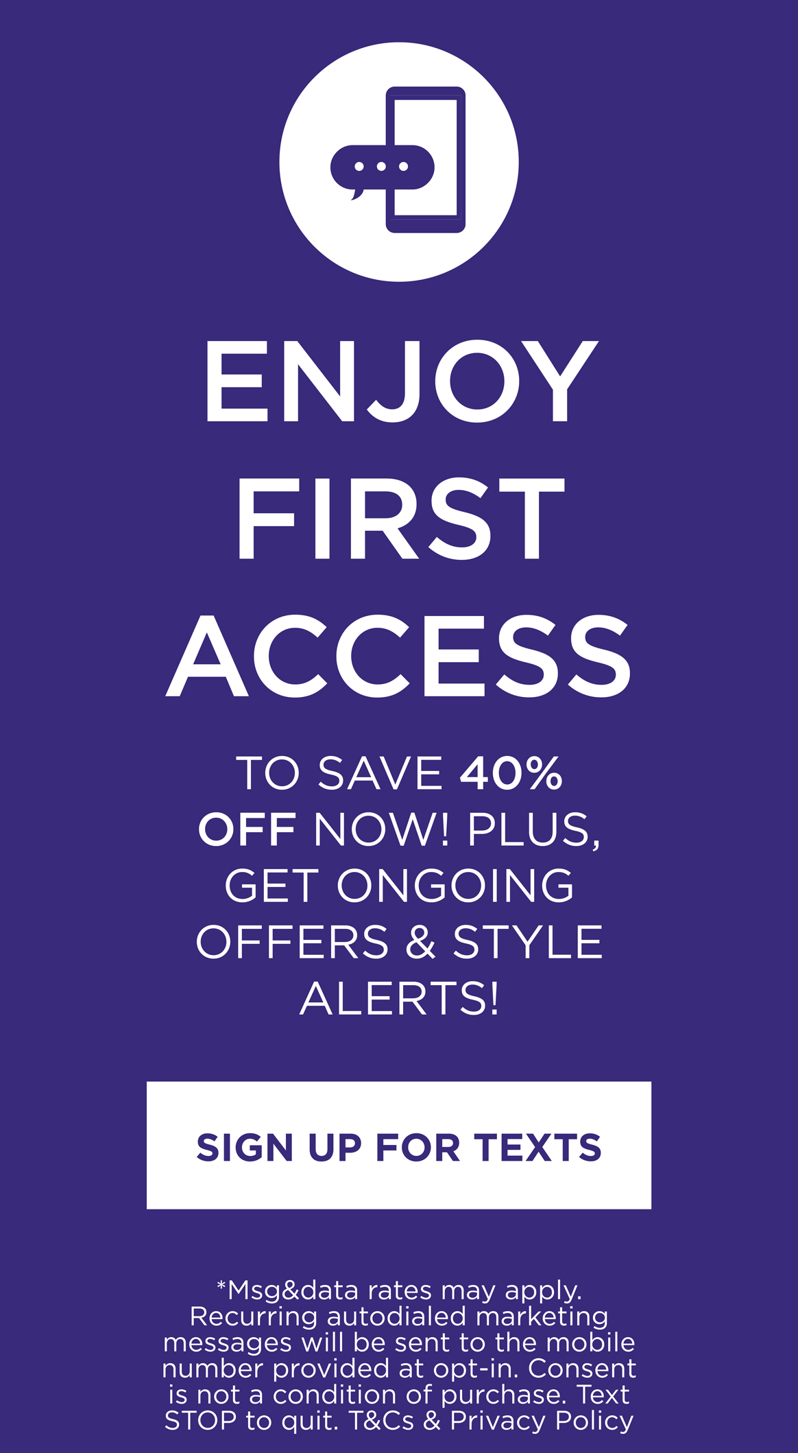 Enjoy First Access to special offers, new arrivals and more! Sign up for texts.