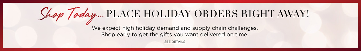 Shop Today... PLACE HOLIDAY ORDERS RIGHT AWAY! We expect holiday demand to be higher than ever. Shop early to get the gifts you wnat delivered on time. Click to SEE DETAILS