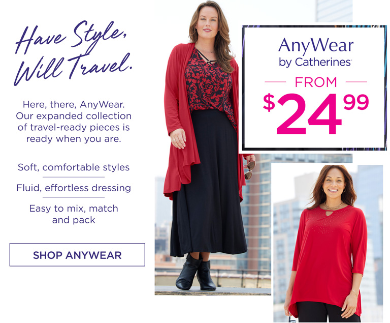 AnyWear by Catherines - from $24.99 - Have Style, Will Travel. Here, there, AnyWear. Our expanded collection of travel-ready pieces is ready when you are. Soft, comfortable styles - Fluid, effortless dressing - Easy to mix, match and pack - SHOP ANYWEAR