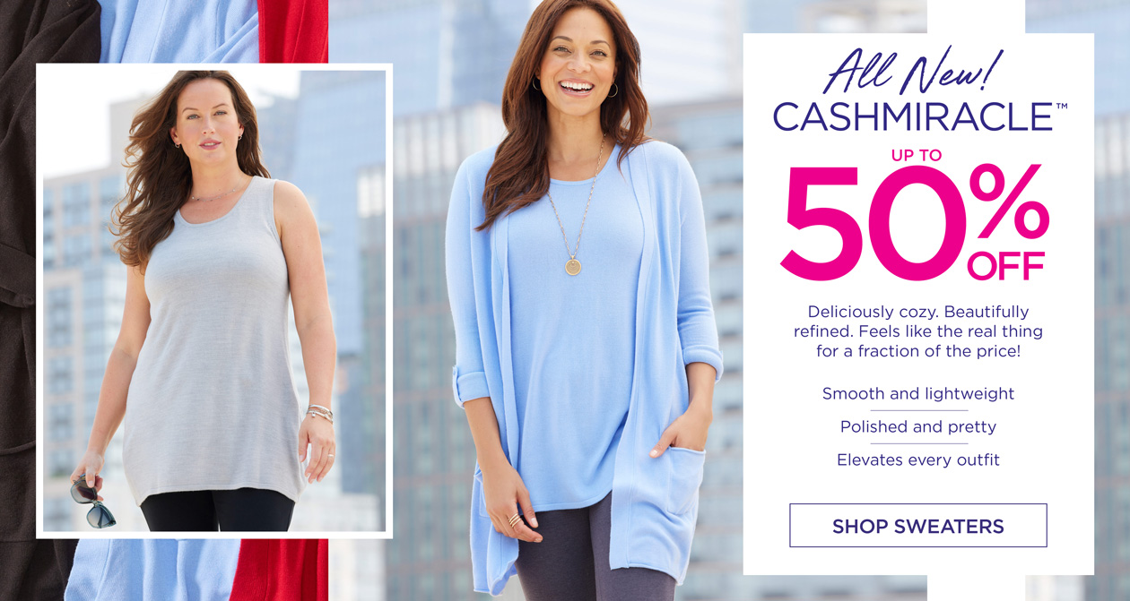All New! CASHMIRACLE up to 50% OFF - Deliciously cozy. Beautifully refined. Feels like the real thing for a fraction of the price! Smooth and lightweight - Polished and pretty - Elevates every outfit - SHOP SWEATERS