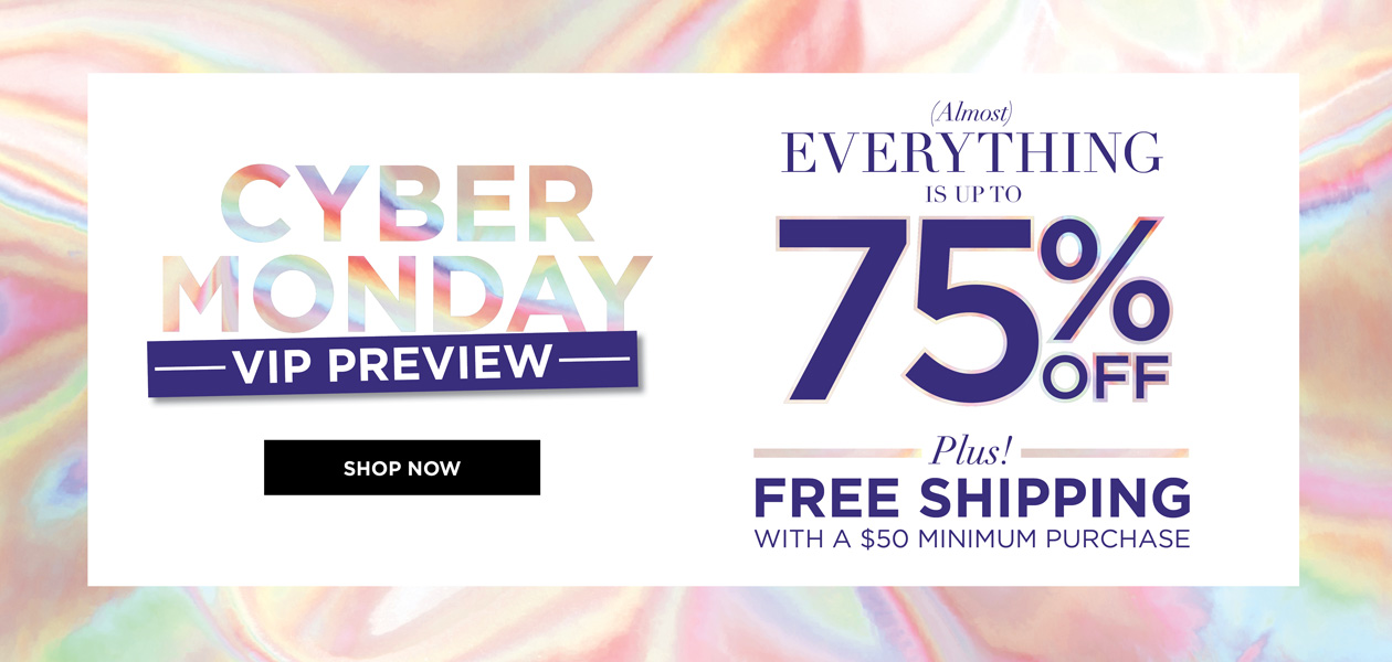 CYBER MONDAY VIP PREVIEW - Almost EVERYTHING is up to 75% OFF - plus - FREE SHIPPING* with a $50 minimum purchase