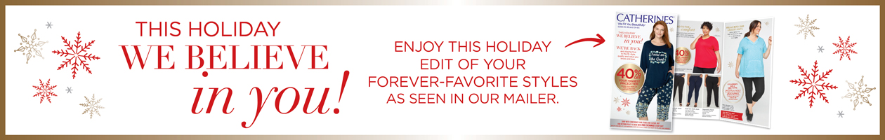 This Holiday We Believe in YOU! Enjoy this holiday edit of your forever-favorite styles as seen in our mailer.