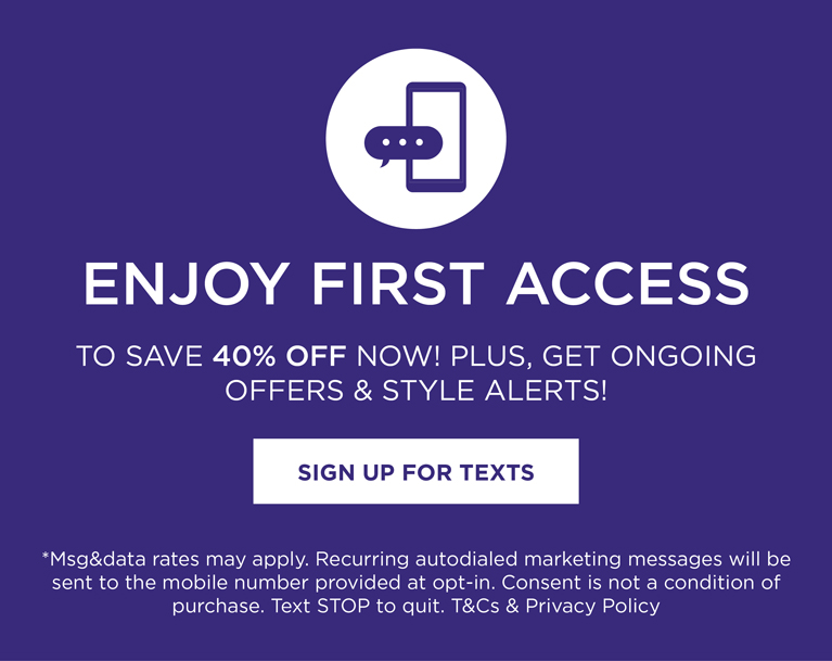 text HELLO to 95400 for exclusive access to speical offers, new arrivals and more. *msg&data rates may apply. Recurring autodialed marketing messages will be sent to the mobile number provided at opt-in. Consent is not a condition of purchase. Text STOP to quit.