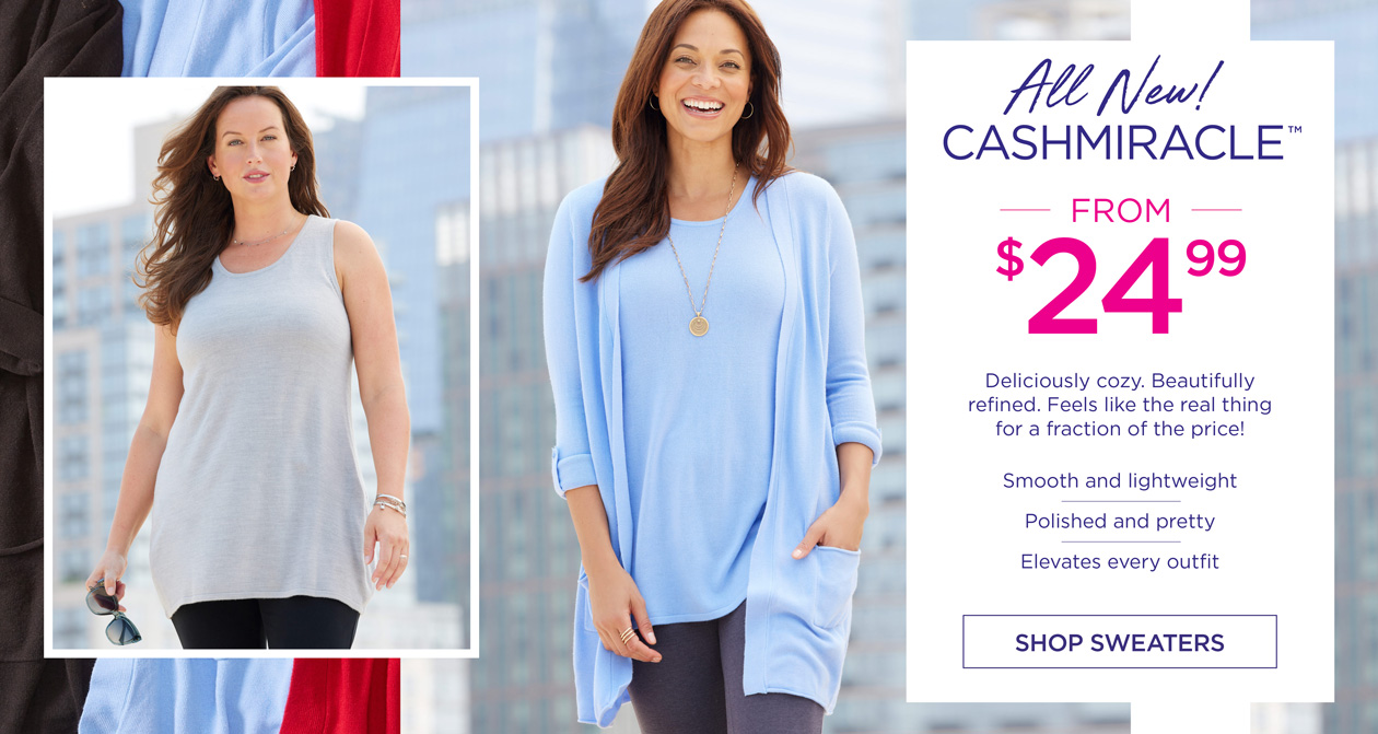 All New! CASHMIRACLE from $24.99 - Deliciously cozy. Beautifully refined. Feels like the real thing for a fraction of the price! Smooth and lightweight - Polished and pretty - Elevates every outfit - SHOP SWEATERS