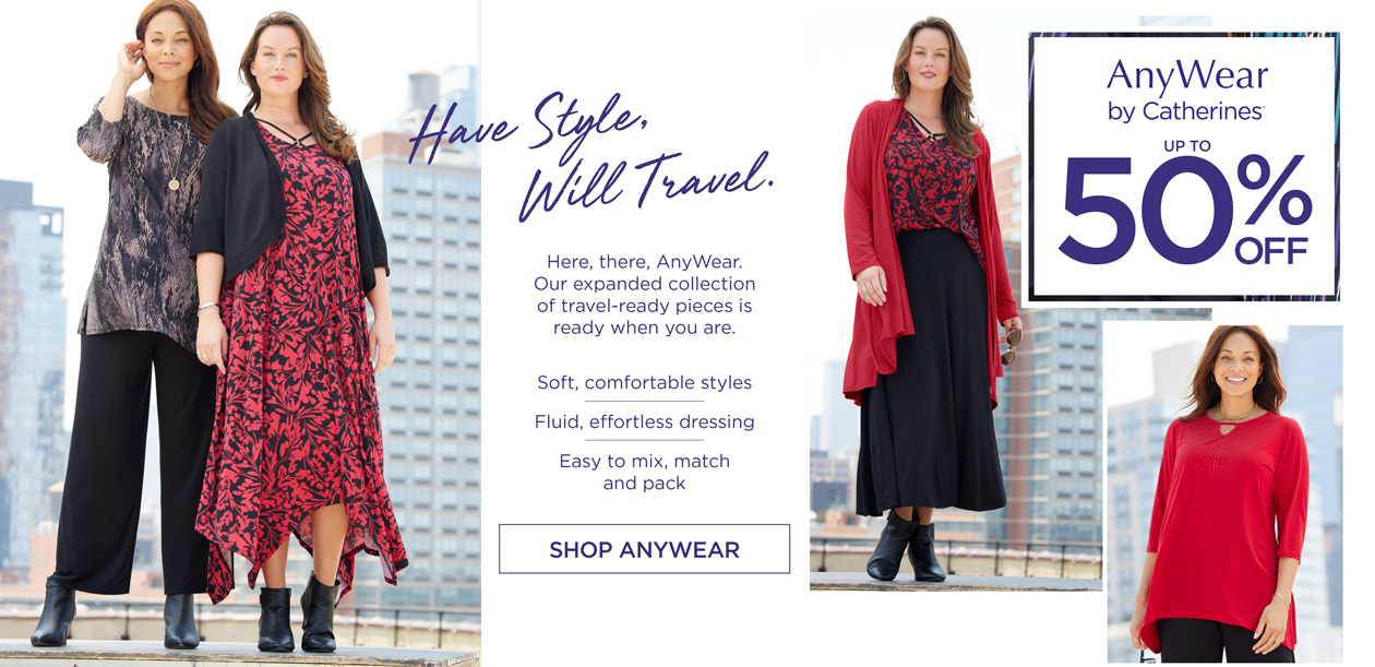AnyWear by Catherines - up to 50% OFF - Have Style, Will Travel. Here, there, AnyWear. Our expanded collection of travel-ready pieces is ready when you are. Soft, comfortable styles - Fluid, effortless dressing - Easy to mix, match and pack - SHOP ANYWEAR