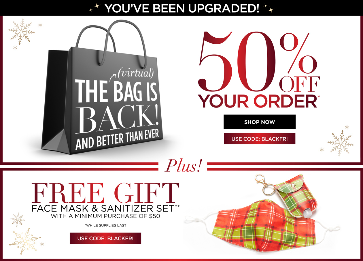 YOU'VE BEEN UPGRADED - The Bag is BACK! And Better Than Ever - 50% OFF YOUR ORDER* PLUS! FREE GIFT - Face mask and sanitizer set with a minimum purchase of $50. USE CODE: BLACKFRI (*while supplies last)
