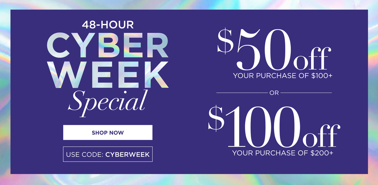 48-HOUR CYBER WEEK SPECIAL - $50 off your purchase of $100+ or $100 off your purchase of $200+ - use code: CYBERWEEK