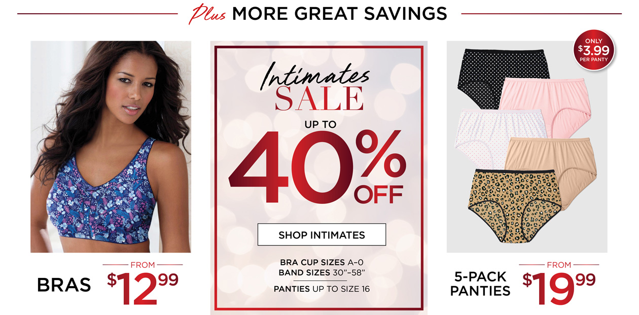 Intimates SALE - up to 40% OFF - Bras from $12.99 - 5-pack Panties from $19.99 (just $3.99 per panty) - Bra Cup Sizes A-O, band sizes 30-58 inches - Panties up to size 16